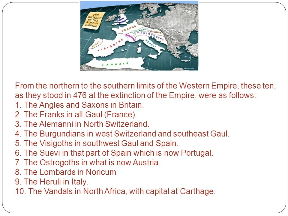 From the northern to the southern limits of the Western Empire, these ten, as they stood in 476 at the extinction of the Empire, were as follows: 1. T