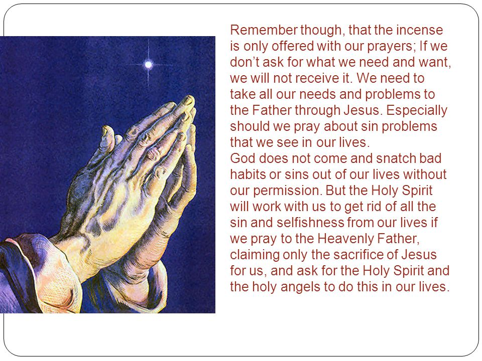 Remember though, that the incense is only offered with our prayers; If we don't ask for what we need and want, we will not receive it. We need to take