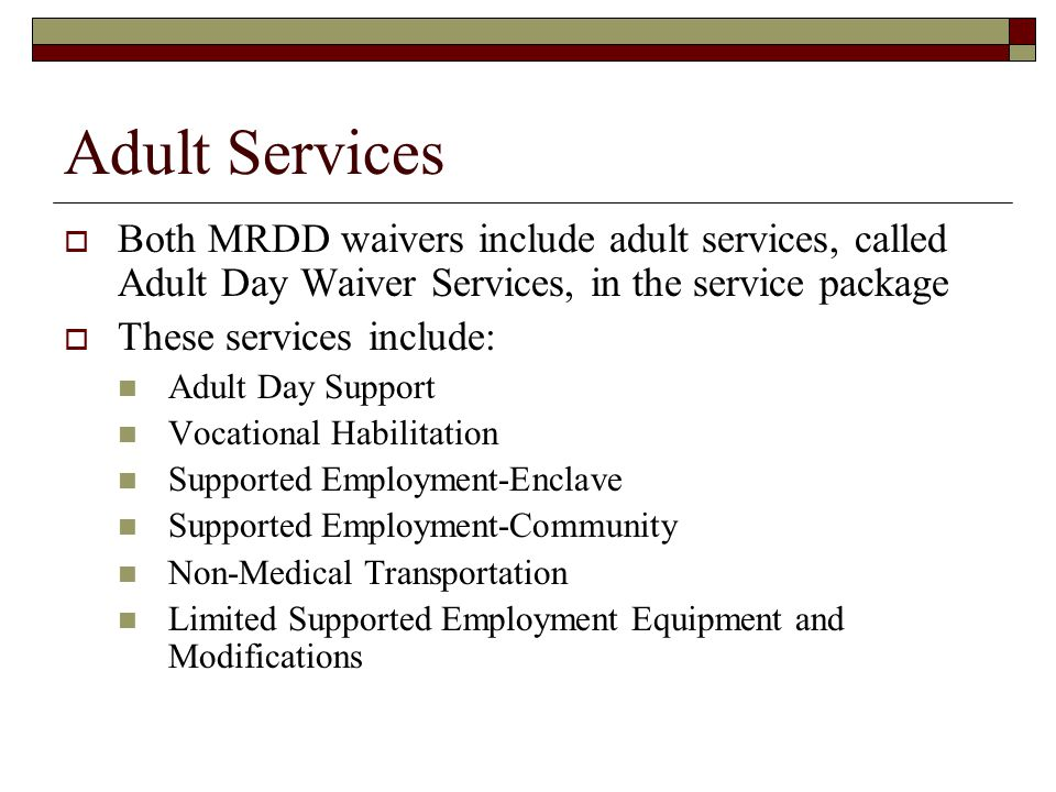 Adult Services  Both MRDD waivers include adult services, called Adult Day Waiver Services, in the service package  These services include: Adult Day Support Vocational Habilitation Supported Employment-Enclave Supported Employment-Community Non-Medical Transportation Limited Supported Employment Equipment and Modifications