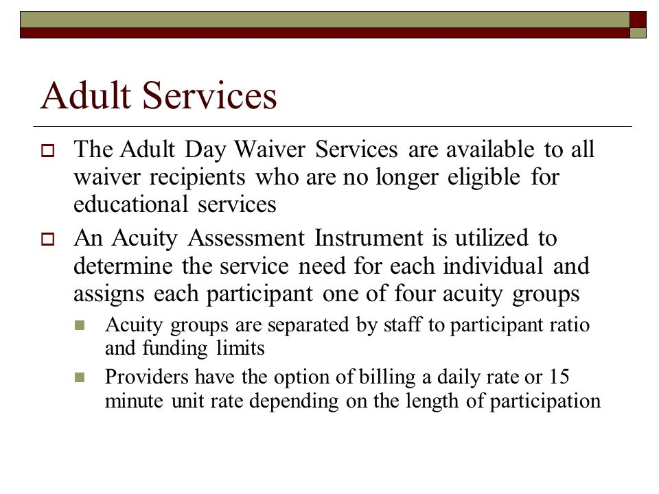 Adult Services  The Adult Day Waiver Services are available to all waiver recipients who are no longer eligible for educational services  An Acuity Assessment Instrument is utilized to determine the service need for each individual and assigns each participant one of four acuity groups Acuity groups are separated by staff to participant ratio and funding limits Providers have the option of billing a daily rate or 15 minute unit rate depending on the length of participation