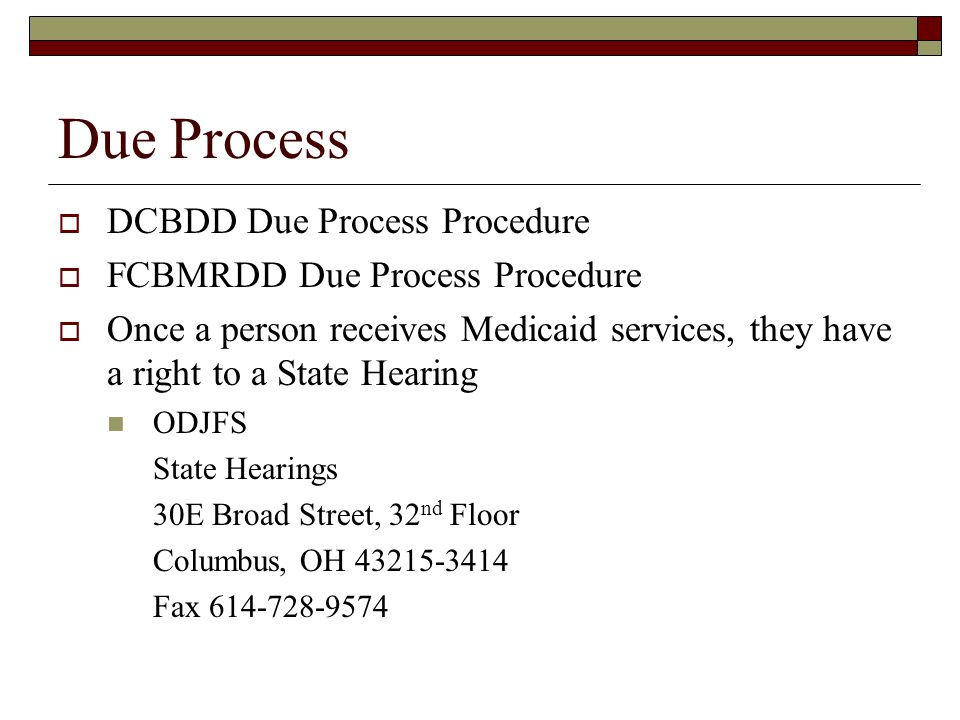 Due Process  DCBDD Due Process Procedure  FCBMRDD Due Process Procedure  Once a person receives Medicaid services, they have a right to a State Hearing ODJFS State Hearings 30E Broad Street, 32 nd Floor Columbus, OH Fax
