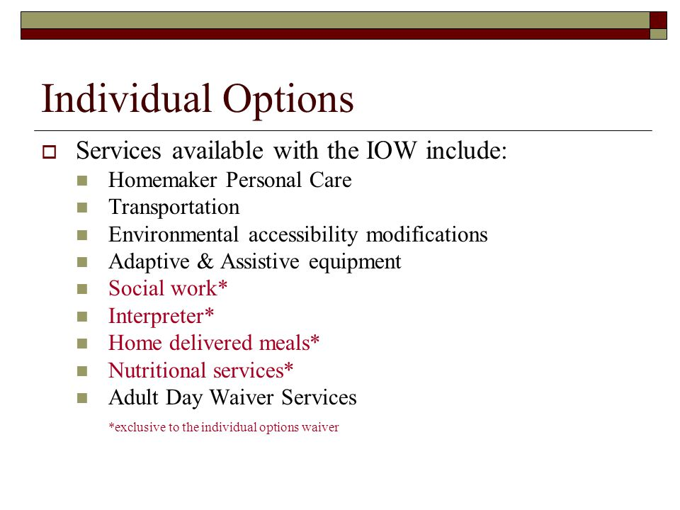 Individual Options  Services available with the IOW include: Homemaker Personal Care Transportation Environmental accessibility modifications Adaptive & Assistive equipment Social work* Interpreter* Home delivered meals* Nutritional services* Adult Day Waiver Services *exclusive to the individual options waiver