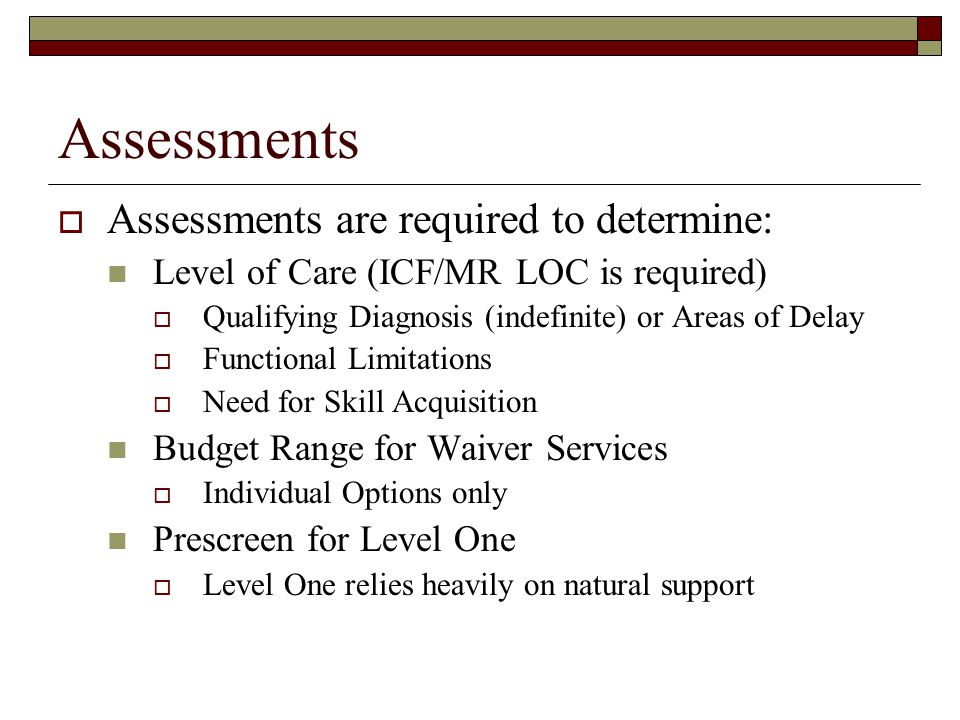 Assessments  Assessments are required to determine: Level of Care (ICF/MR LOC is required)  Qualifying Diagnosis (indefinite) or Areas of Delay  Functional Limitations  Need for Skill Acquisition Budget Range for Waiver Services  Individual Options only Prescreen for Level One  Level One relies heavily on natural support