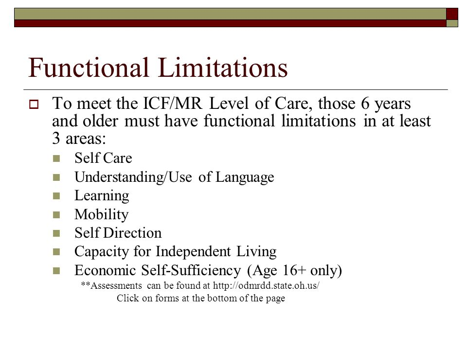 Functional Limitations  To meet the ICF/MR Level of Care, those 6 years and older must have functional limitations in at least 3 areas: Self Care Understanding/Use of Language Learning Mobility Self Direction Capacity for Independent Living Economic Self-Sufficiency (Age 16+ only) **Assessments can be found at http://odmrdd.state.oh.us/ Click on forms at the bottom of the page
