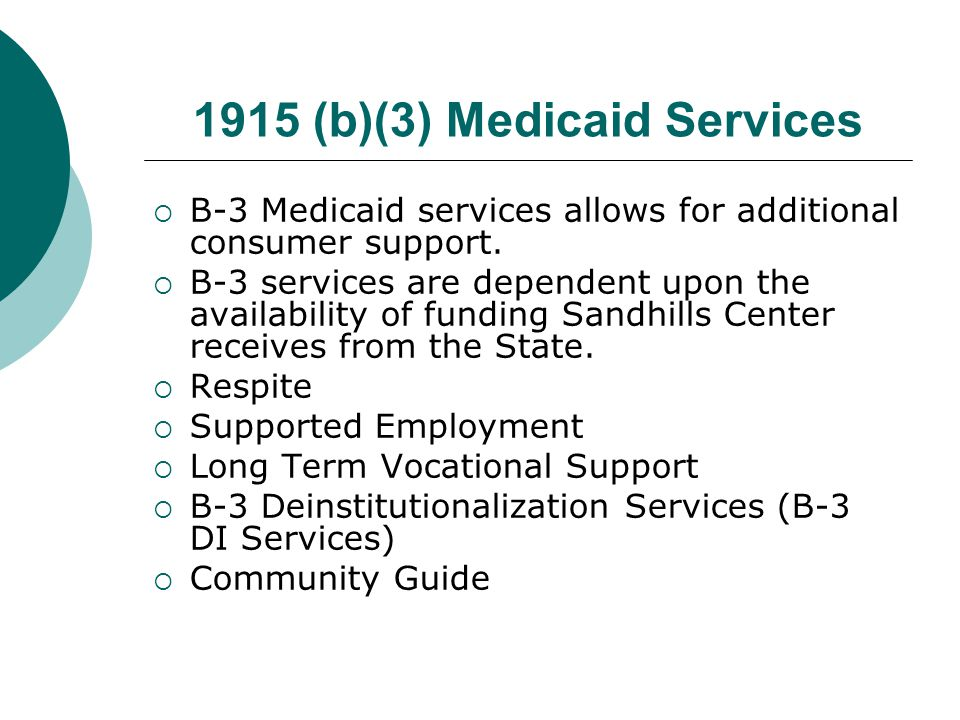 1915 (b)(3) Medicaid Services  B-3 Medicaid services allows for additional consumer support.  B-3 services are dependent upon the availability of fu