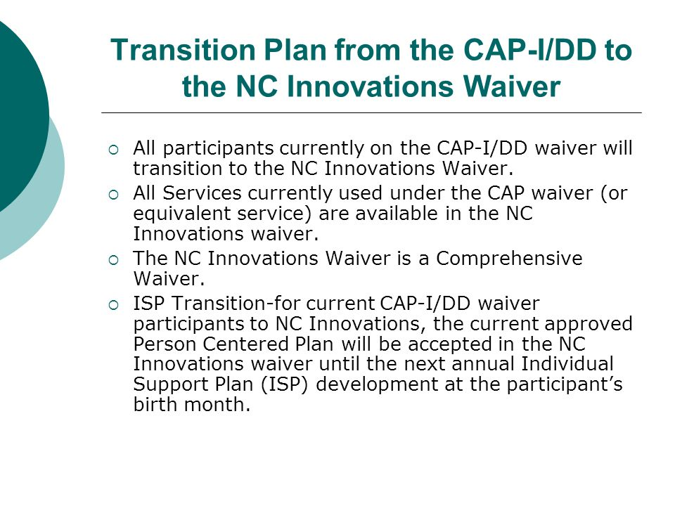 Transition Plan from the CAP-I/DD to the NC Innovations Waiver  All participants currently on the CAP-I/DD waiver will transition to the NC Innovatio
