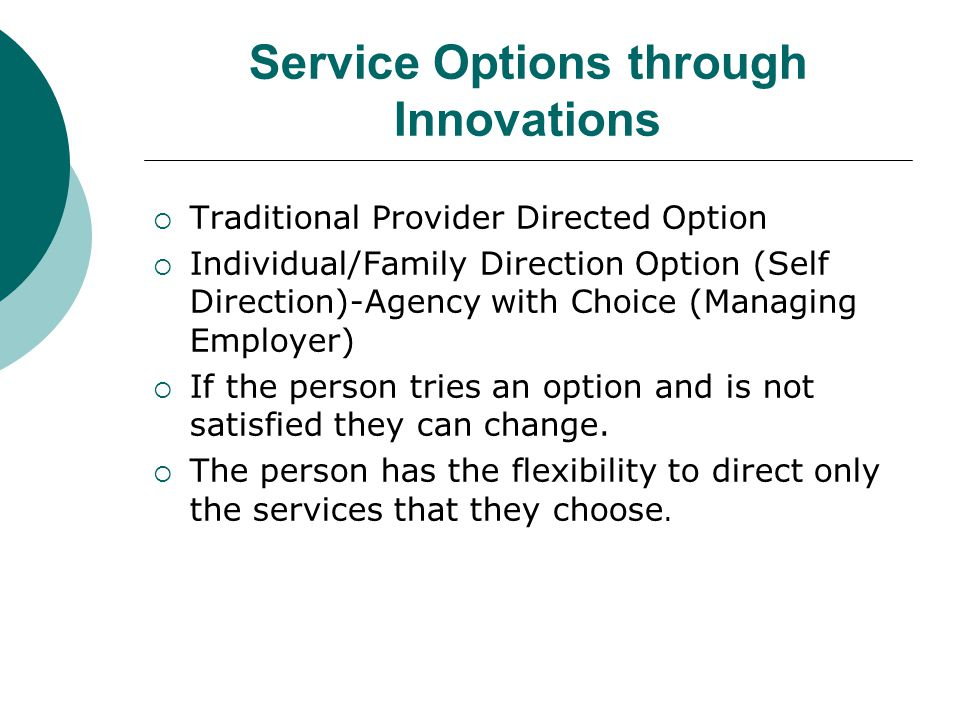 Service Options through Innovations  Traditional Provider Directed Option  Individual/Family Direction Option (Self Direction)-Agency with Choice (M