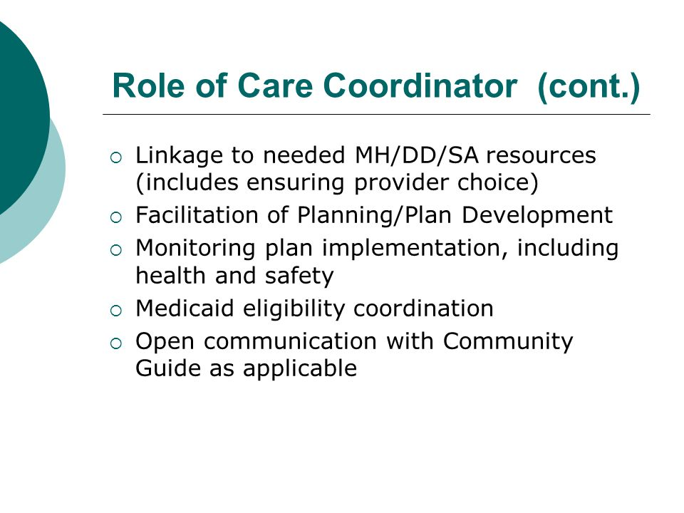 Role of Care Coordinator (cont.)  Linkage to needed MH/DD/SA resources (includes ensuring provider choice)  Facilitation of Planning/Plan Developmen