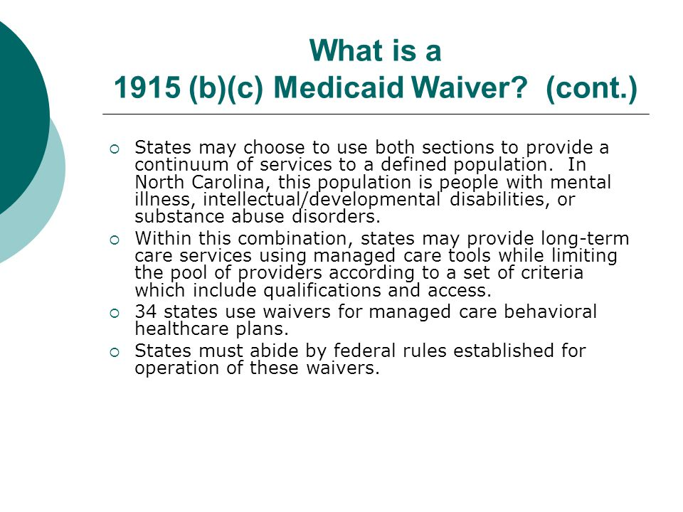 What is a 1915 (b)(c) Medicaid Waiver? (cont.)  States may choose to use both sections to provide a continuum of services to a defined population. In