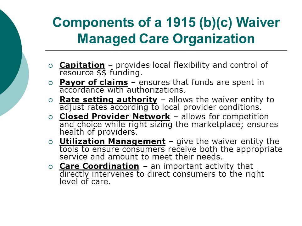 Components of a 1915 (b)(c) Waiver Managed Care Organization  Capitation – provides local flexibility and control of resource $$ funding.  Payor of