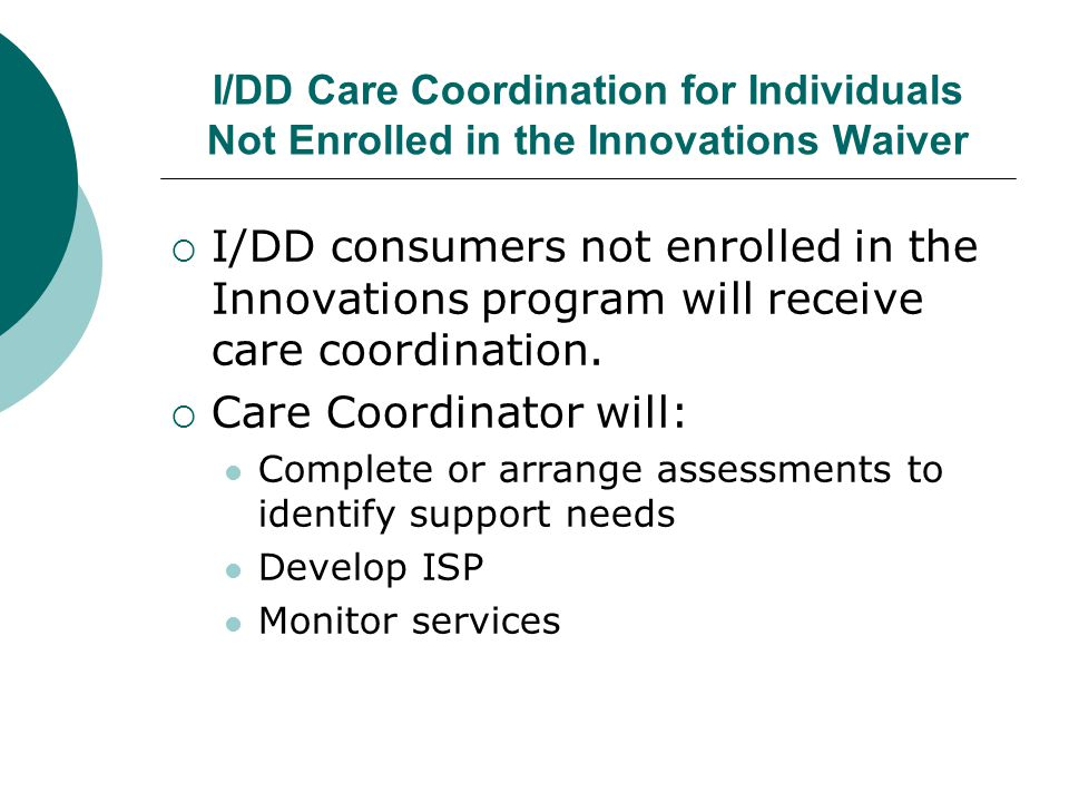 I/DD Care Coordination for Individuals Not Enrolled in the Innovations Waiver  I/DD consumers not enrolled in the Innovations program will receive ca