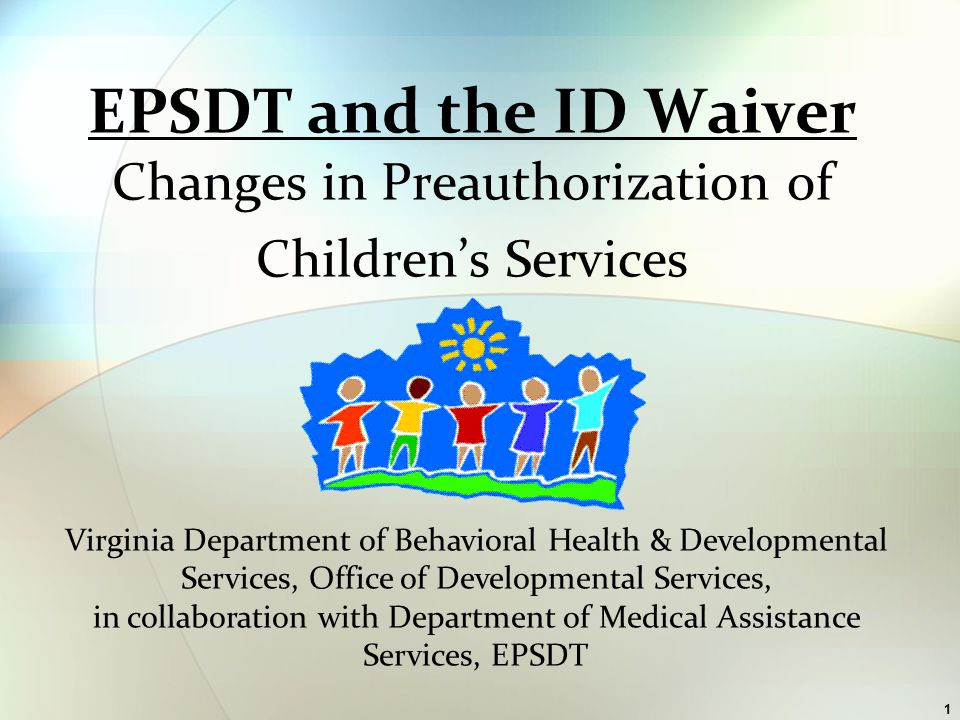 2 Centers for Medicaid and Medicare require eligible children to access EPSDT prior to Waiver for covered services.