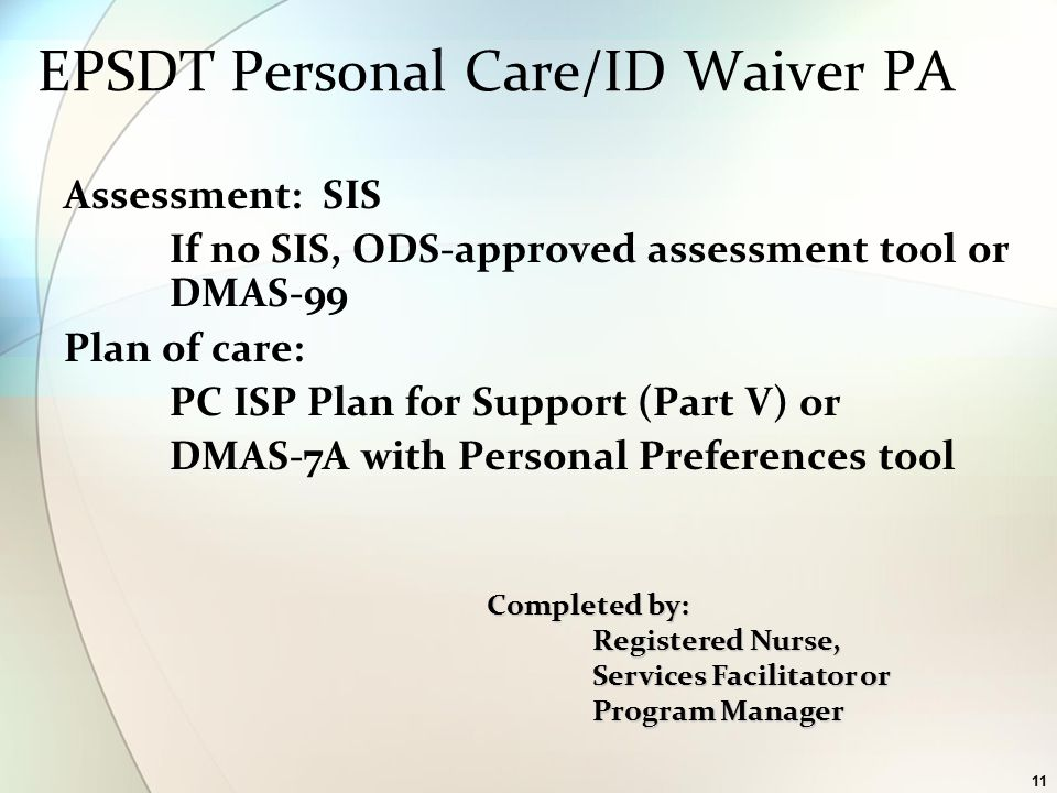 11 Assessment: SIS If no SIS, ODS-approved assessment tool or DMAS-99 Plan of care: PC ISP Plan for Support (Part V) or DMAS-7A with Personal Preferences tool EPSDT Personal Care/ID Waiver PA Completed by: Registered Nurse, Services Facilitator or Program Manager