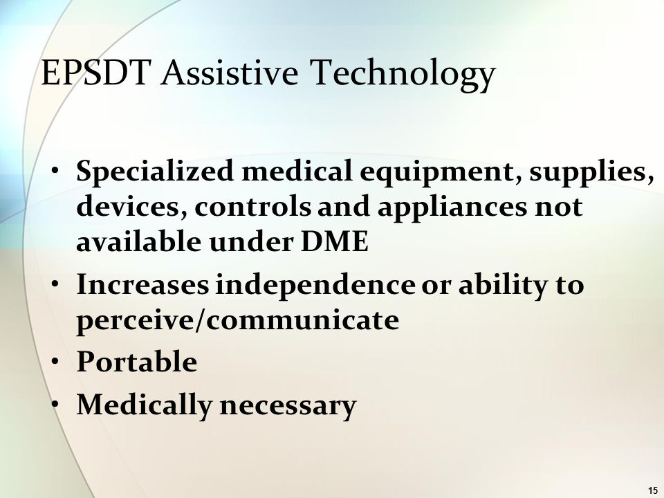 15 EPSDT Assistive Technology Specialized medical equipment, supplies, devices, controls and appliances not available under DME Increases independence or ability to perceive/communicate Portable Medically necessary