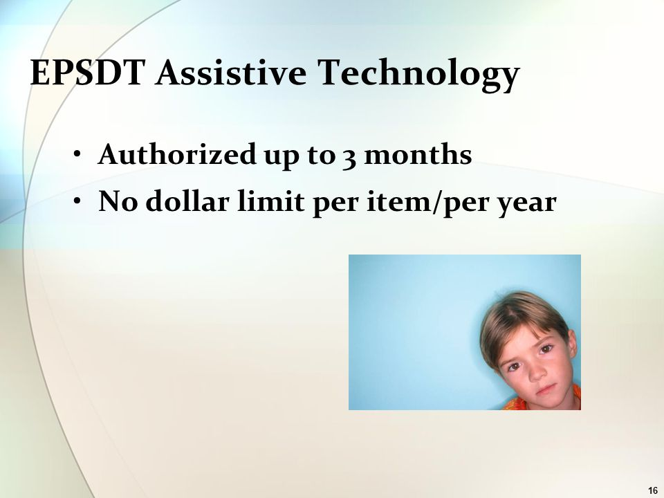16 EPSDT Assistive Technology Authorized up to 3 months No dollar limit per item/per year