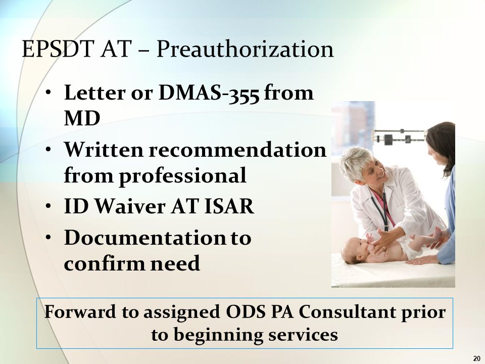 20 EPSDT AT – Preauthorization Letter or DMAS-355 from MD Written recommendation from professional ID Waiver AT ISAR Documentation to confirm need Forward to assigned ODS PA Consultant prior to beginning services