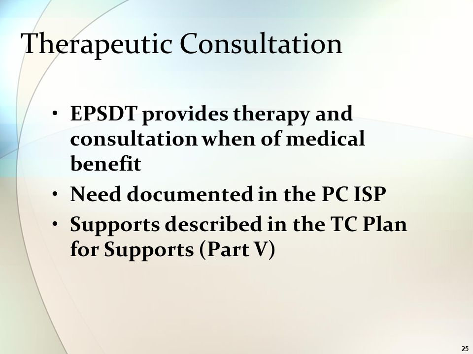 25 Therapeutic Consultation EPSDT provides therapy and consultation when of medical benefit Need documented in the PC ISP Supports described in the TC Plan for Supports (Part V)