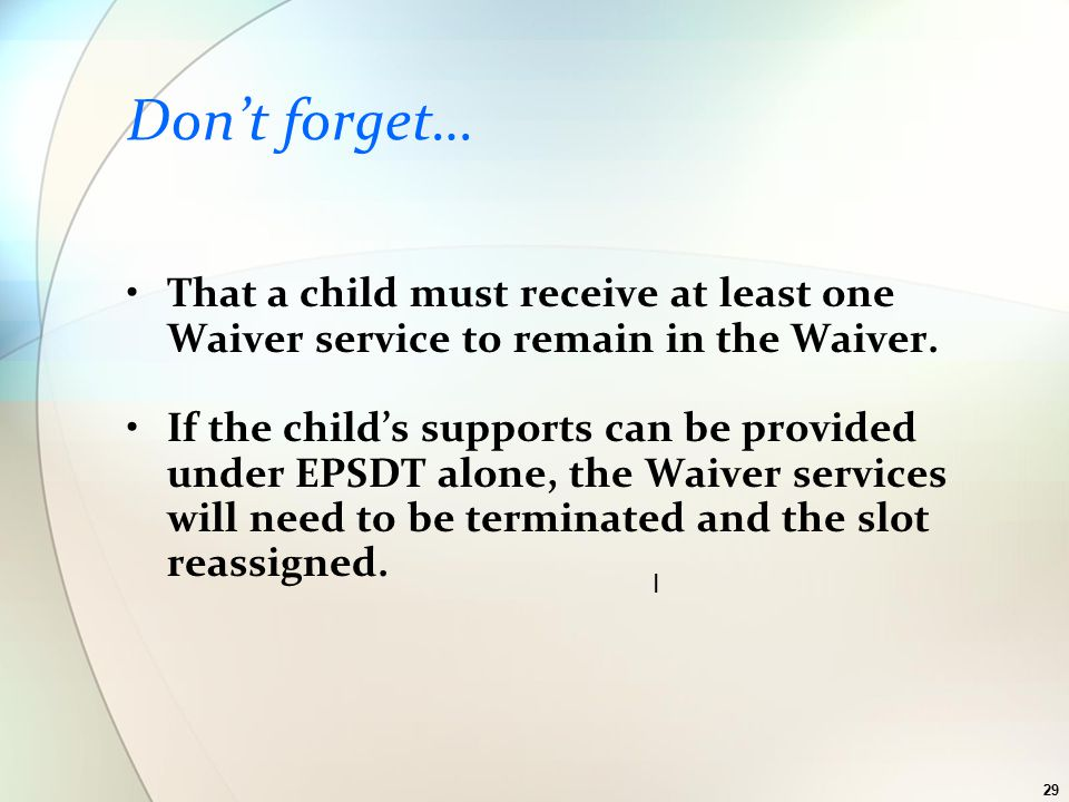 29 Don't forget… That a child must receive at least one Waiver service to remain in the Waiver.