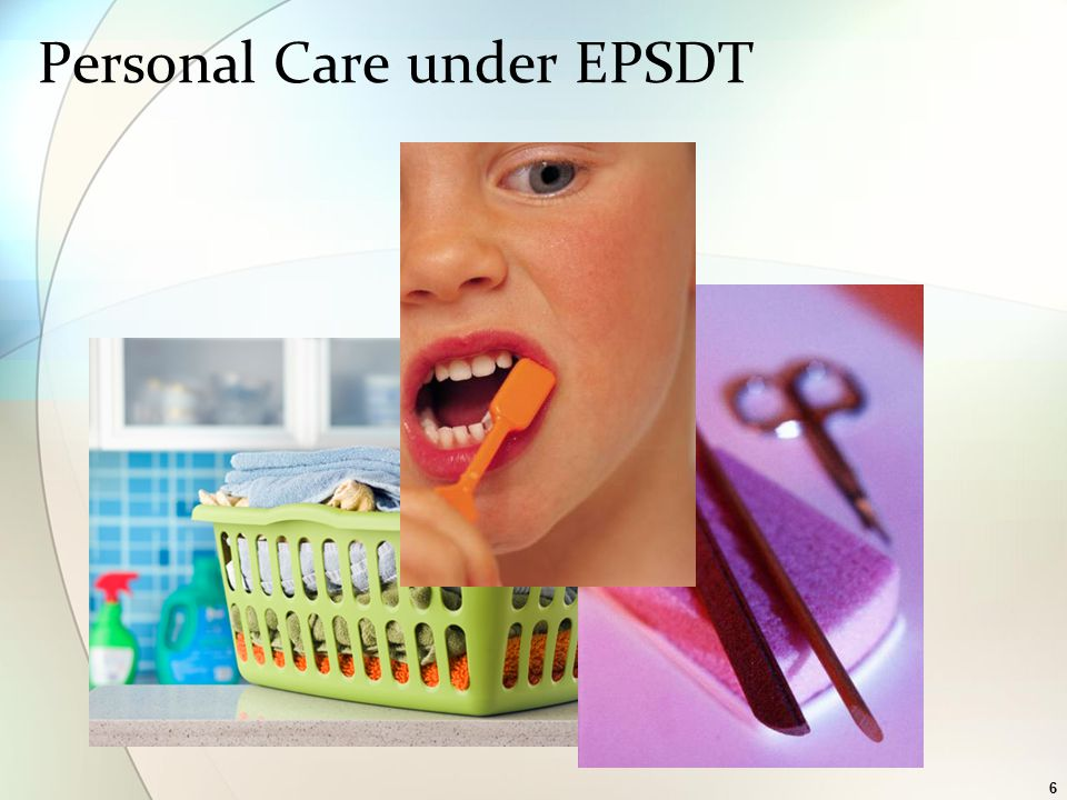 7 EPSDT Personal Care Personal Assistance under ID Waiver Support with routine needs Medically necessary supervision