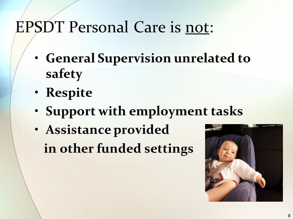 8 General Supervision unrelated to safety Respite Support with employment tasks Assistance provided in other funded settings EPSDT Personal Care is not: