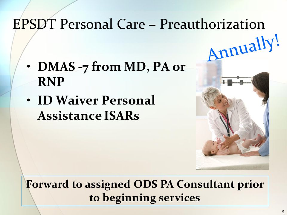 9 EPSDT Personal Care – Preauthorization DMAS -7 from MD, PA or RNP ID Waiver Personal Assistance ISARs Annually.