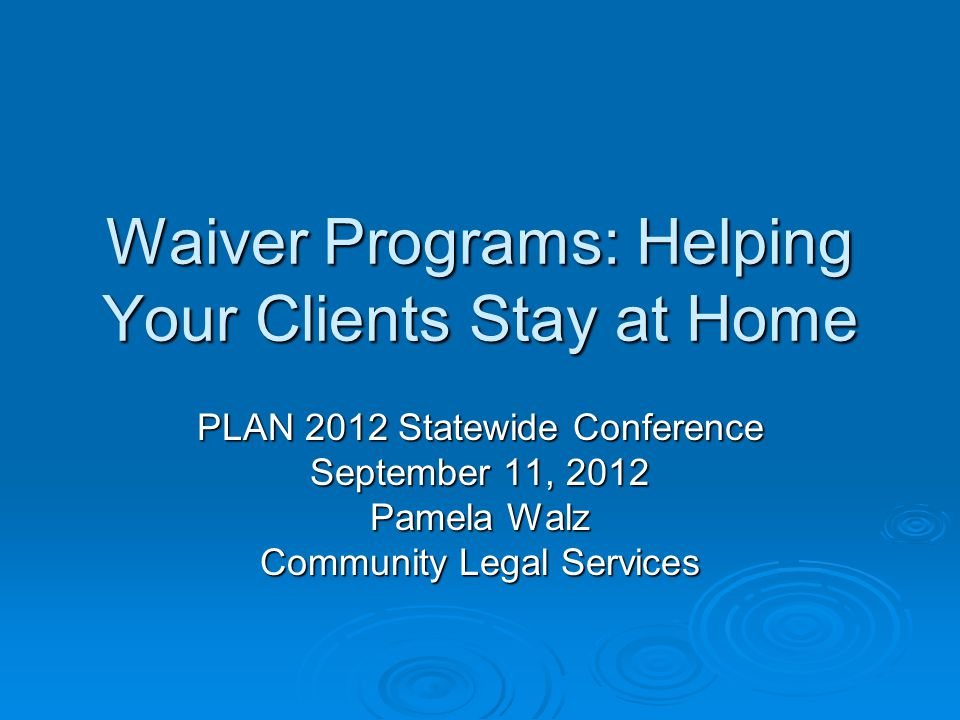 Waiver Programs: Helping Your Clients Stay at Home PLAN 2012 Statewide Conference September 11, 2012 Pamela Walz Community Legal Services
