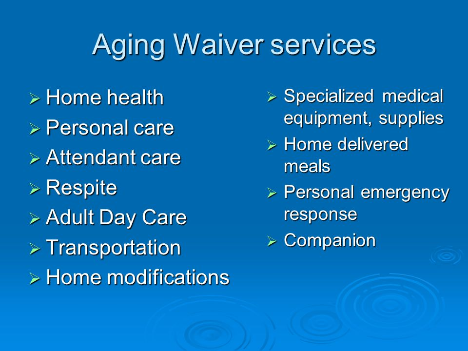 Aging Waiver services  Home health  Personal care  Attendant care  Respite  Adult Day Care  Transportation  Home modifications  Specialized medical equipment, supplies  Home delivered meals  Personal emergency response  Companion