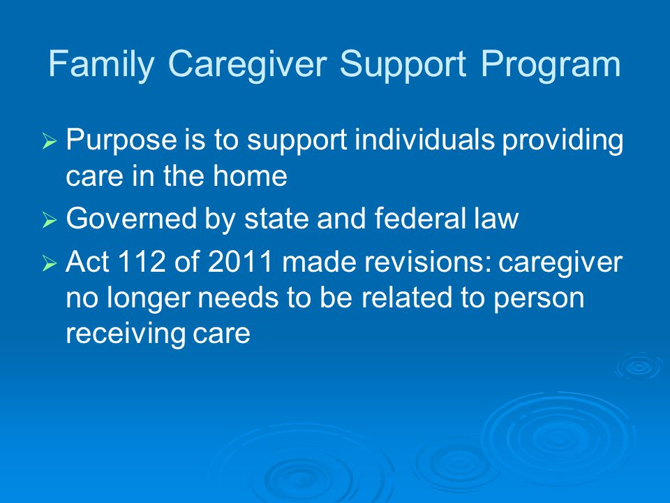 Family Caregiver Support Program   Purpose is to support individuals providing care in the home   Governed by state and federal law   Act 112 of 2011 made revisions: caregiver no longer needs to be related to person receiving care