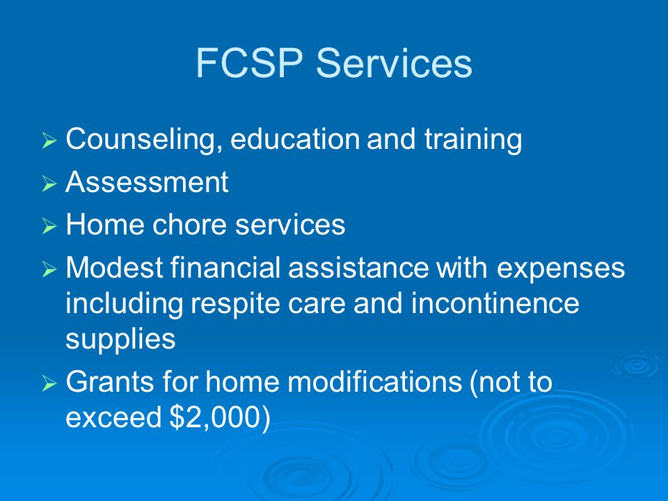 FCSP Services   Counseling, education and training   Assessment   Home chore services   Modest financial assistance with expenses including respite care and incontinence supplies   Grants for home modifications (not to exceed $2,000)
