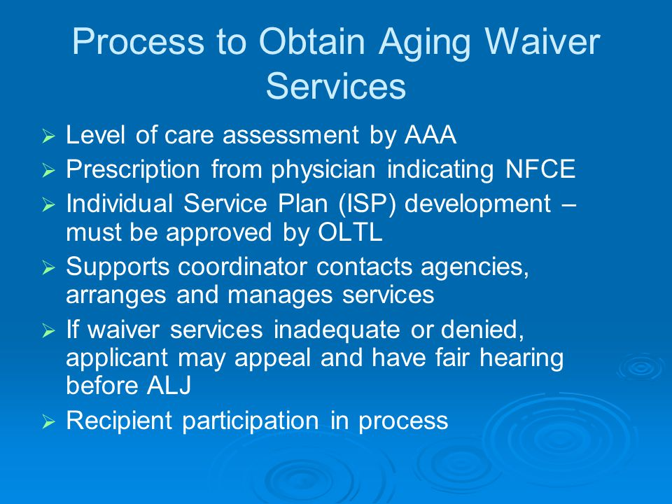 Process to Obtain Aging Waiver Services   Level of care assessment by AAA   Prescription from physician indicating NFCE   Individual Service Plan (ISP) development – must be approved by OLTL   Supports coordinator contacts agencies, arranges and manages services   If waiver services inadequate or denied, applicant may appeal and have fair hearing before ALJ   Recipient participation in process