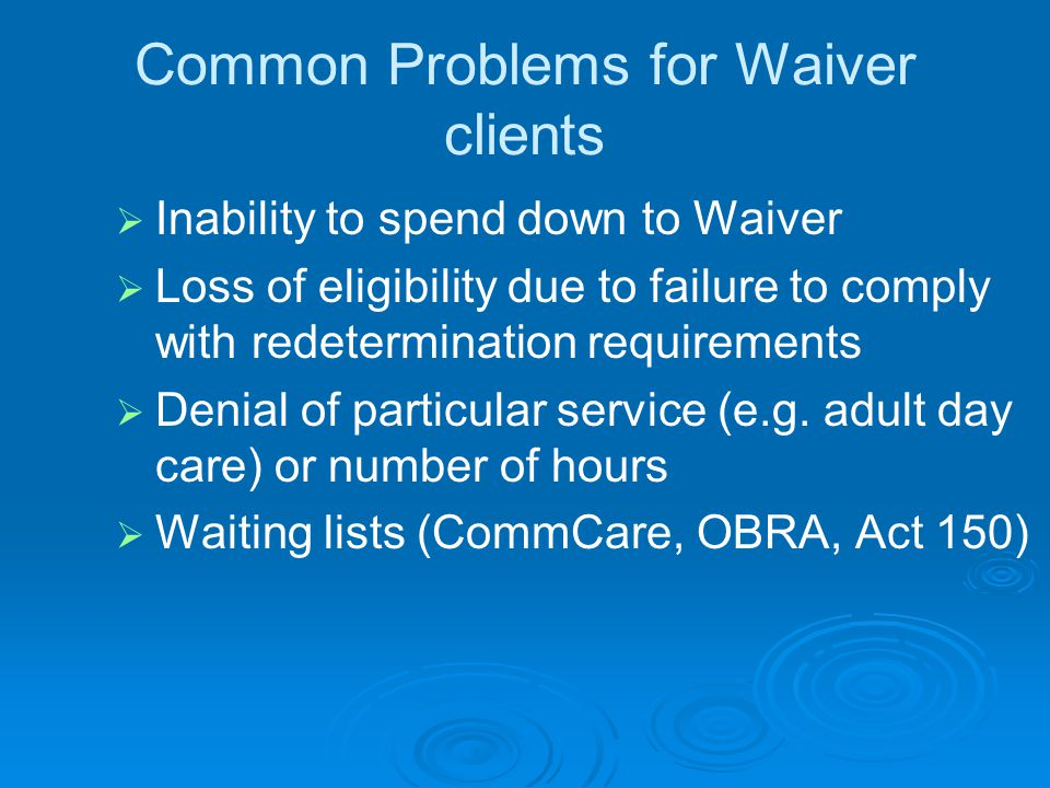 Common Problems for Waiver clients   Inability to spend down to Waiver   Loss of eligibility due to failure to comply with redetermination requirements   Denial of particular service (e.g.