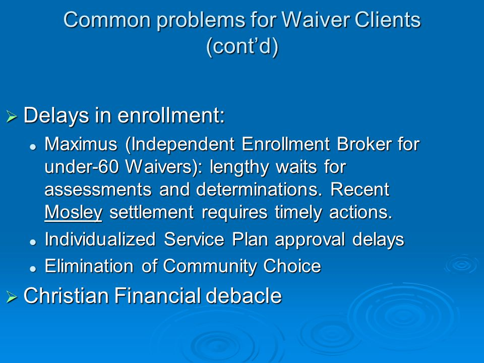Common problems for Waiver Clients (cont'd)  Delays in enrollment: Maximus (Independent Enrollment Broker for under-60 Waivers): lengthy waits for assessments and determinations.