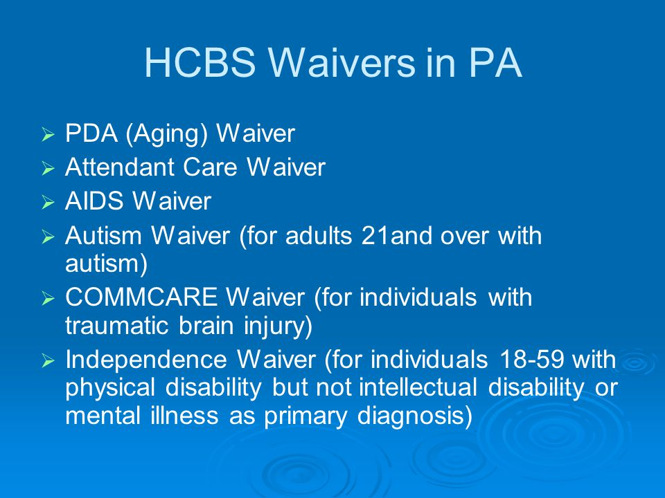 HCBS Waivers in PA   PDA (Aging) Waiver   Attendant Care Waiver   AIDS Waiver   Autism Waiver (for adults 21and over with autism)   COMMCARE Waiver (for individuals with traumatic brain injury)   Independence Waiver (for individuals 18-59 with physical disability but not intellectual disability or mental illness as primary diagnosis)