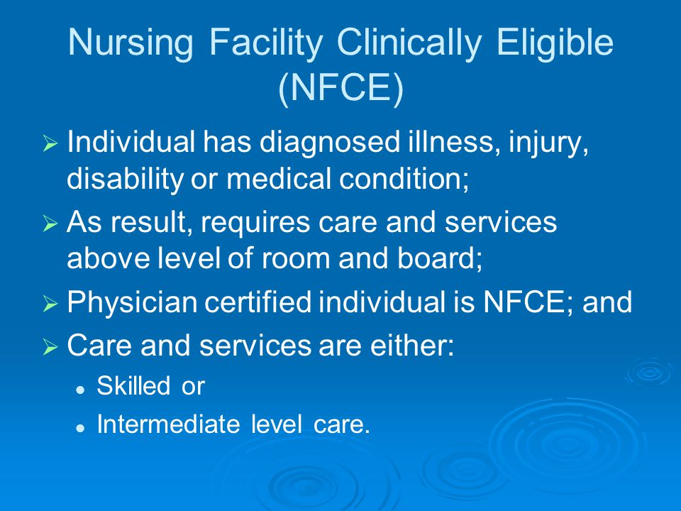 Nursing Facility Clinically Eligible (NFCE)   Individual has diagnosed illness, injury, disability or medical condition;   As result, requires care and services above level of room and board;   Physician certified individual is NFCE; and   Care and services are either: Skilled or Intermediate level care.