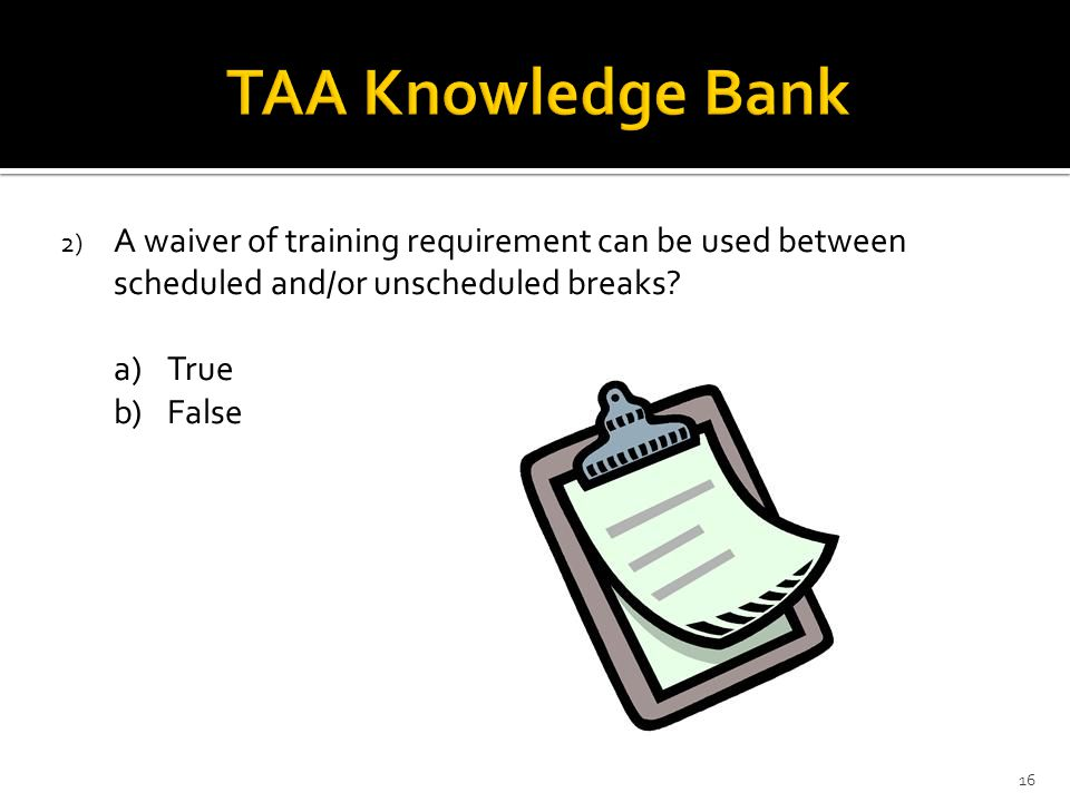 2) A waiver of training requirement can be used between scheduled and/or unscheduled breaks? a)True b)False 16