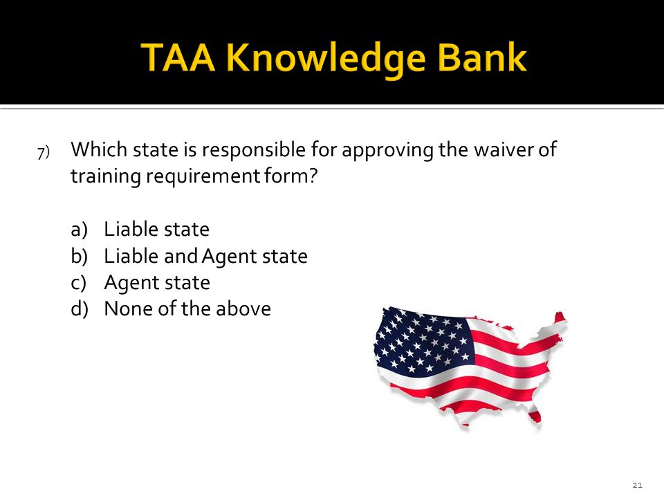 7) Which state is responsible for approving the waiver of training requirement form? a)Liable state b)Liable and Agent state c)Agent state d)None of t