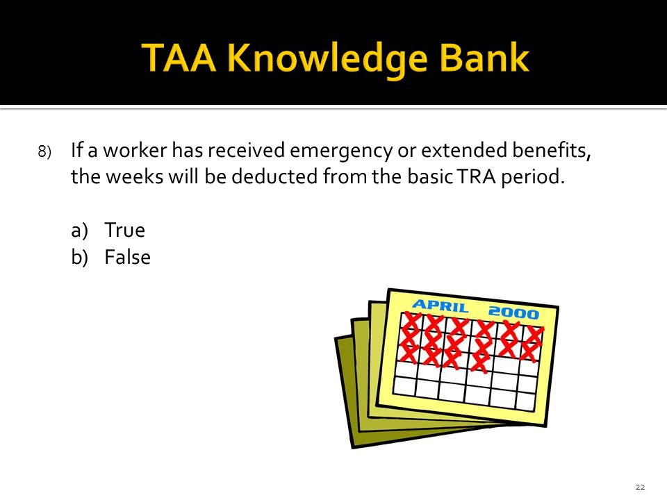 8) If a worker has received emergency or extended benefits, the weeks will be deducted from the basic TRA period. a)True b)False 22