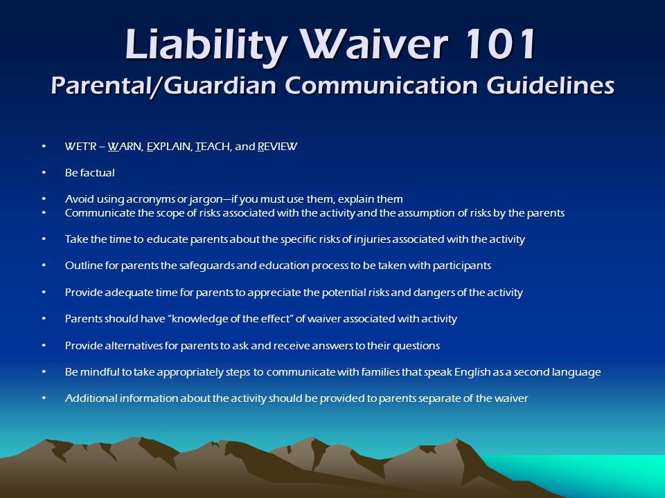 Liability Waiver 101 Parental/Guardian Communication Guidelines WET'R – WARN, EXPLAIN, TEACH, and REVIEW Be factual Avoid using acronyms or jargon—if you must use them, explain them Communicate the scope of risks associated with the activity and the assumption of risks by the parents Take the time to educate parents about the specific risks of injuries associated with the activity Outline for parents the safeguards and education process to be taken with participants Provide adequate time for parents to appreciate the potential risks and dangers of the activity Parents should have knowledge of the effect of waiver associated with activity Provide alternatives for parents to ask and receive answers to their questions Be mindful to take appropriately steps to communicate with families that speak English as a second language Additional information about the activity should be provided to parents separate of the waiver