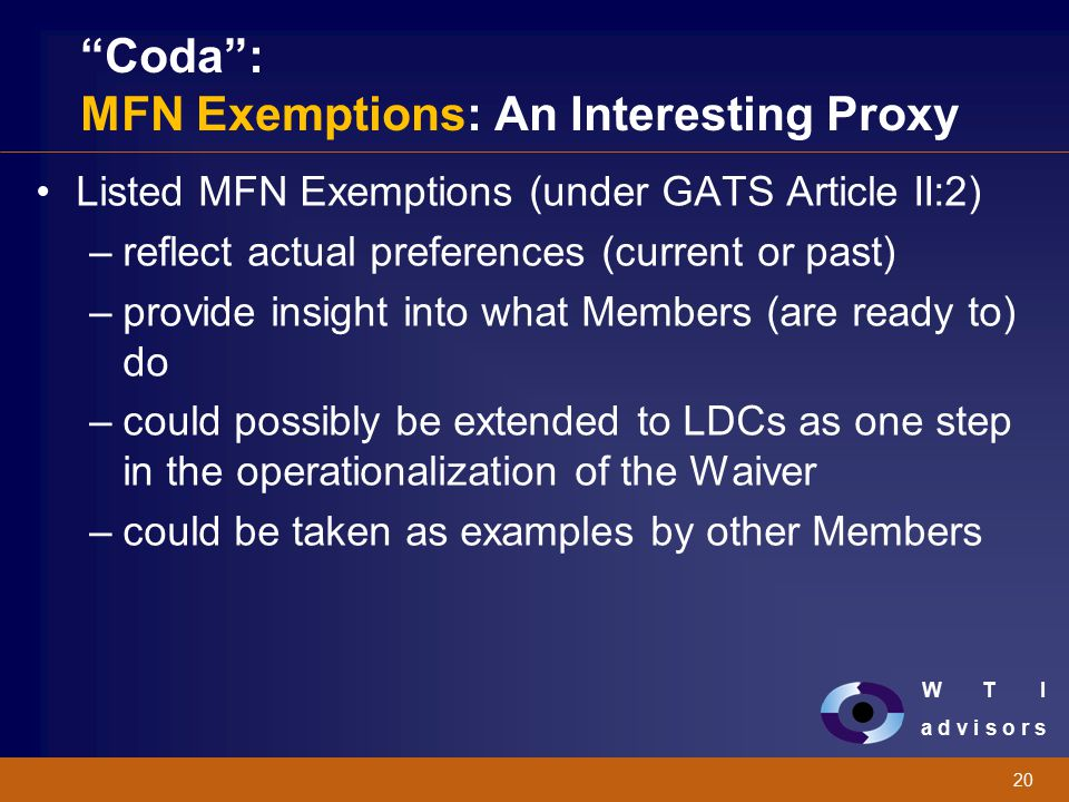 "W T I a d v i s o r s 20 ""Coda"": MFN Exemptions: An Interesting Proxy Listed MFN Exemptions (under GATS Article II:2) –reflect actual preferences (cur"