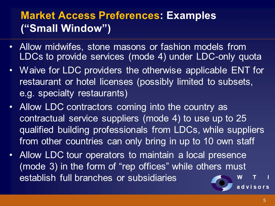 "W T I a d v i s o r s 5 Market Access Preferences: Examples (""Small Window"") Allow midwifes, stone masons or fashion models from LDCs to provide servi"