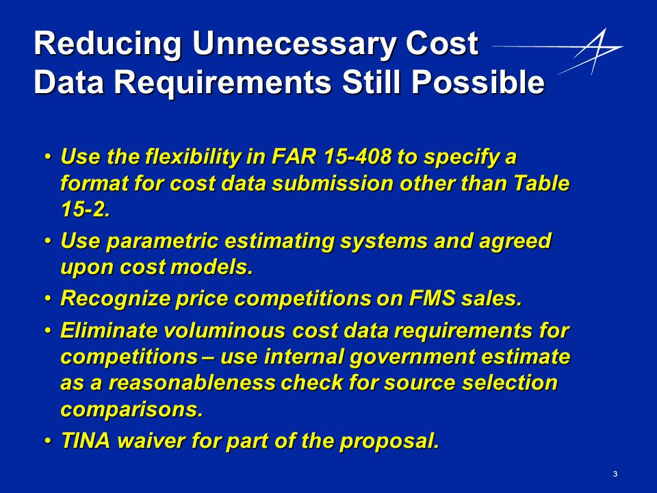 3 Reducing Unnecessary Cost Data Requirements Still Possible Use the flexibility in FAR 15-408 to specify a format for cost data submission other than