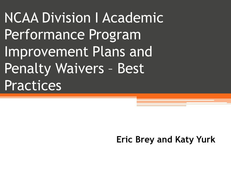 NCAA Division I Academic Performance Program Improvement Plans and Penalty Waivers – Best Practices Eric Brey and Katy Yurk