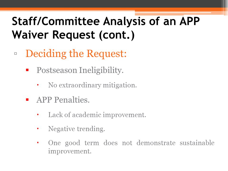 Staff/Committee Analysis of an APP Waiver Request (cont.) ▫Deciding the Request:  Postseason Ineligibility.