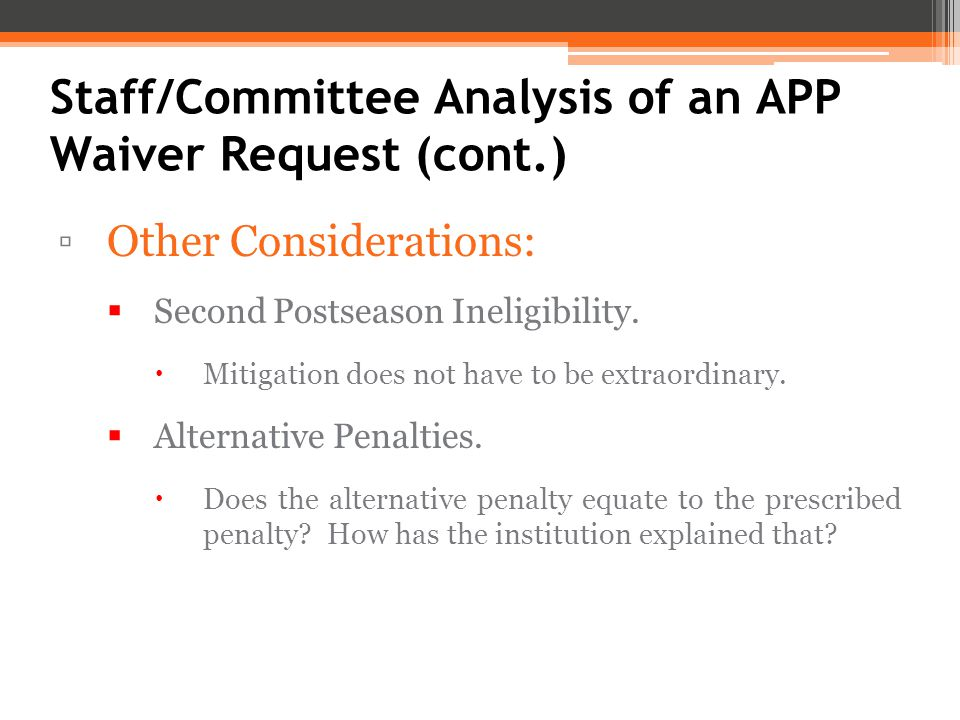 Staff/Committee Analysis of an APP Waiver Request (cont.) ▫Other Considerations:  Second Postseason Ineligibility.