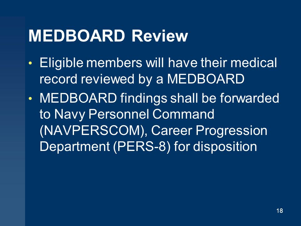 MEDBOARD Review Eligible members will have their medical record reviewed by a MEDBOARD MEDBOARD findings shall be forwarded to Navy Personnel Command