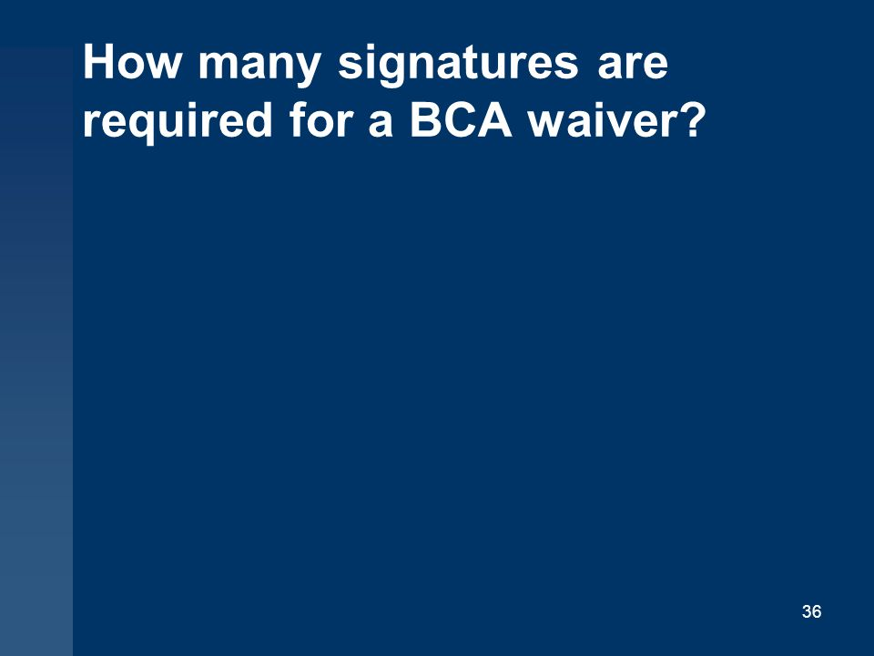 How many signatures are required for a BCA waiver? 36