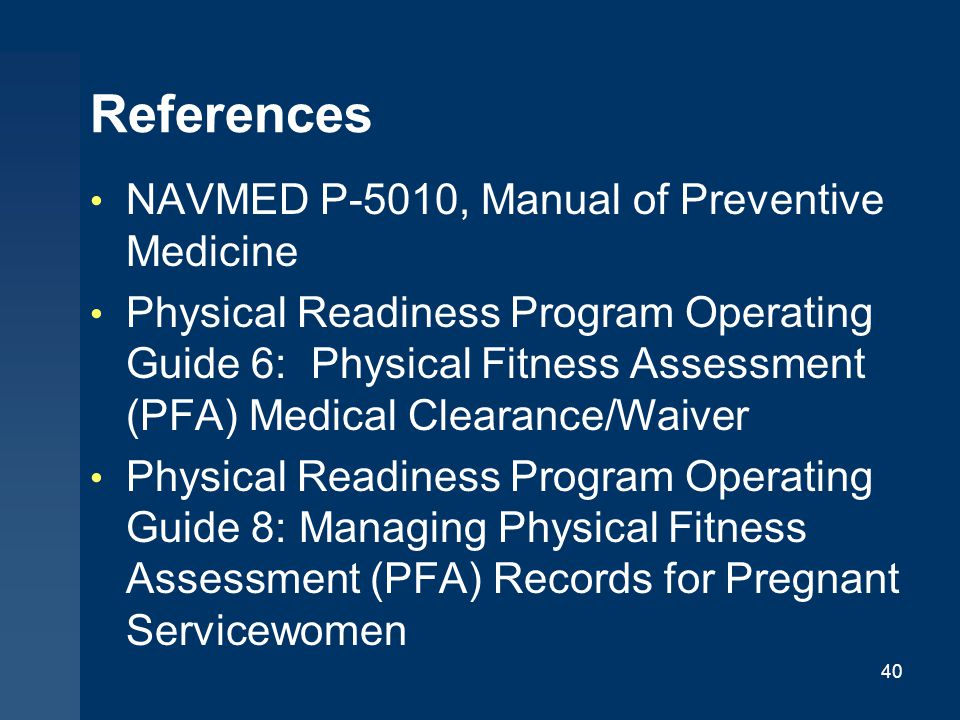 References NAVMED P-5010, Manual of Preventive Medicine Physical Readiness Program Operating Guide 6: Physical Fitness Assessment (PFA) Medical Cleara