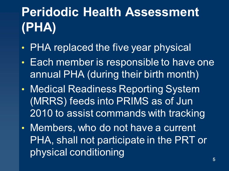 Peridodic Health Assessment (PHA) PHA replaced the five year physical Each member is responsible to have one annual PHA (during their birth month) Med