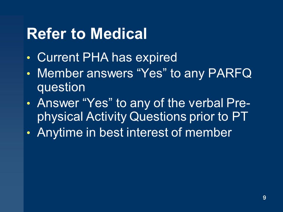 "Refer to Medical Current PHA has expired Member answers ""Yes"" to any PARFQ question Answer ""Yes"" to any of the verbal Pre- physical Activity Questions"