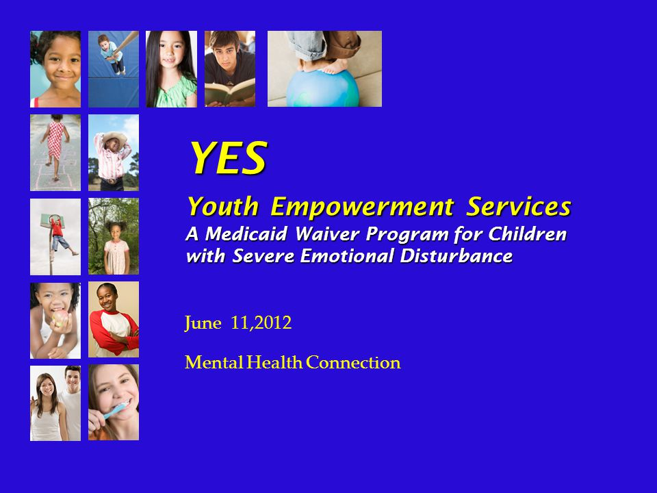 YES Youth Empowerment Services A Medicaid Waiver Program for Children with Severe Emotional Disturbance June 11,2012 Mental Health Connection